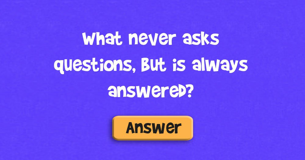 Riddle-What never asks questions but is always answered?