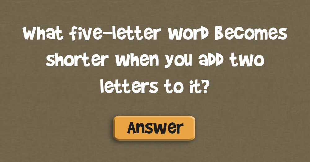 What Five-Letter Word Becomes Shorter When You Add Two Letters to It?