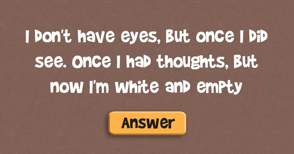 I Don't Have Eyes, but Once I Did See. Once I Had Thoughts, but Now I'm White and Empty. What Am I?