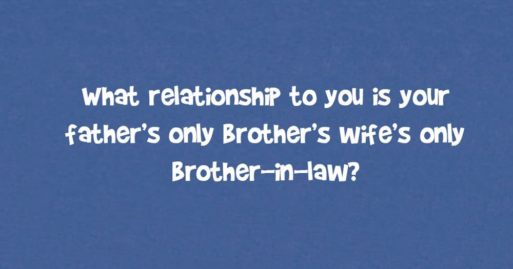 What Relationship To You Is Your Father's Only Brother's Wife's Only Brother-In-Law?