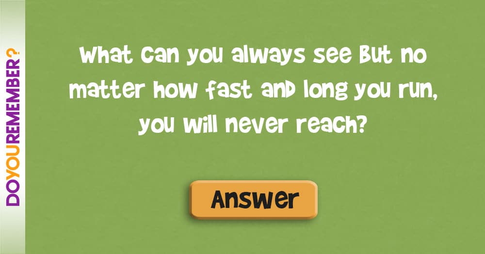 What can You Always See, but no Matter how Fast and Long You Run, You Will Never Reach?