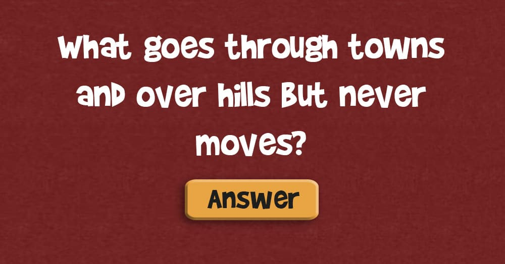 What Goes Through Towns and Over Hills, but Never Moves?