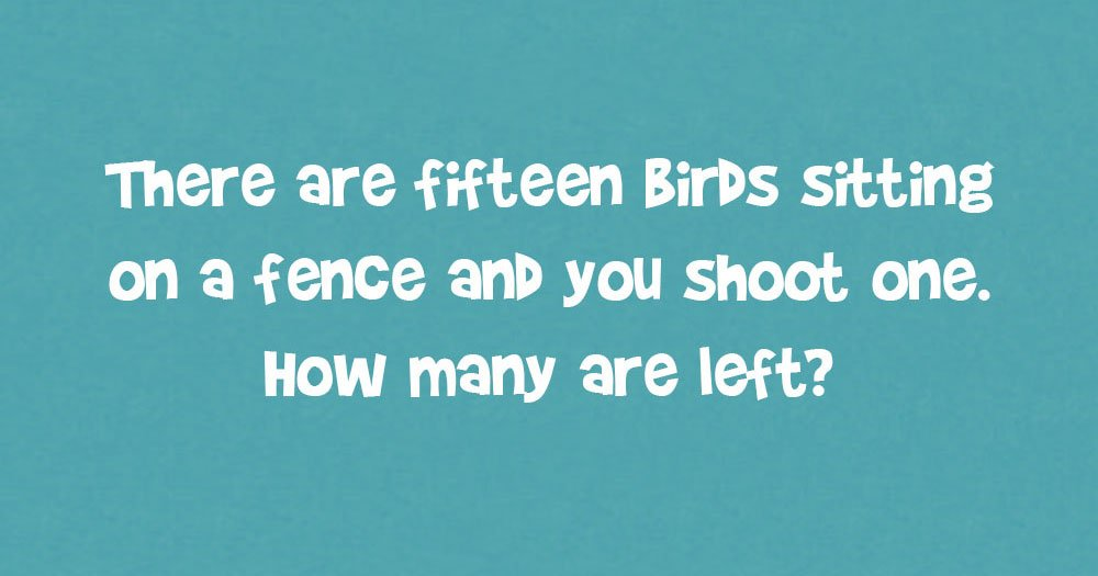 There Are Fifteen Birds On A Fence, How Many Are Left?