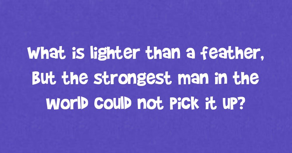 What is Lighter than a Feather, but the Strongest Man in the World Could not Pick it up?