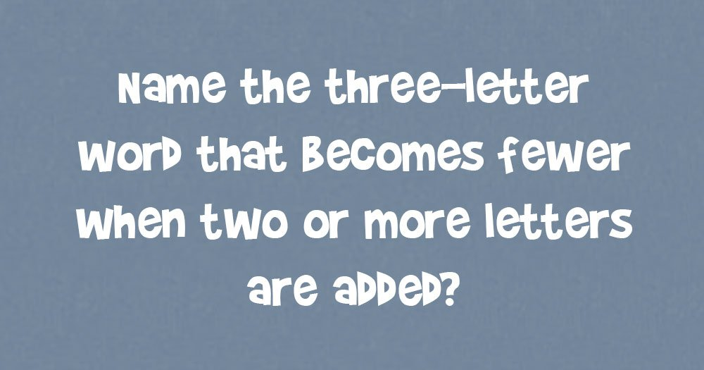 Name the 3-Letter Word that Becomes Fewer When 2 or More Letters are Added?