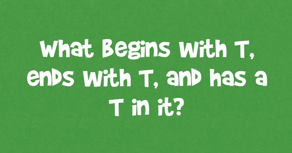 What Begins with T, ends with T, and has T in It?