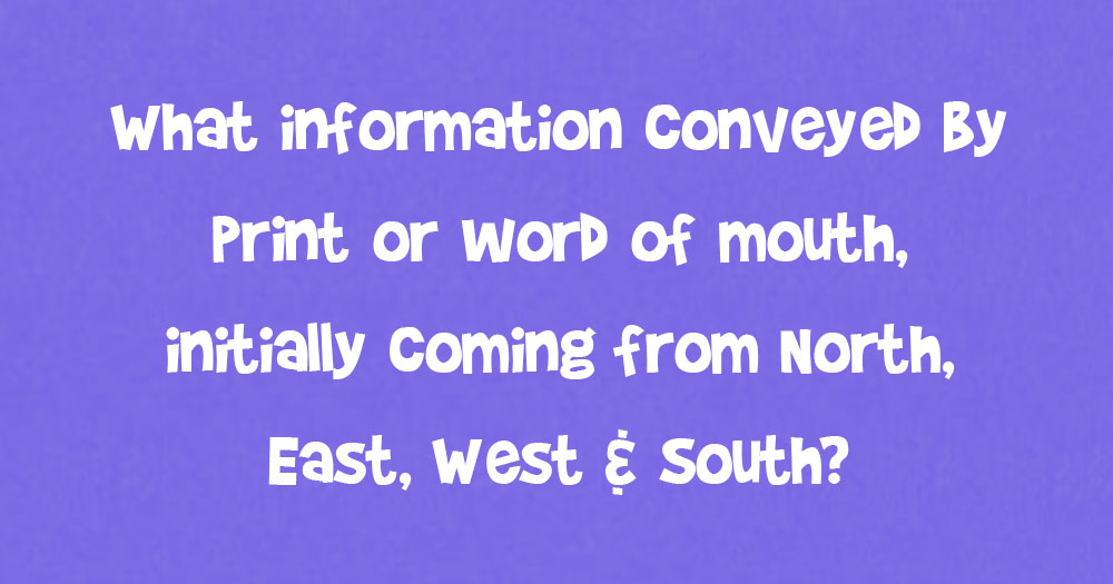 What Information Conveyed By Print Or Word Of Mouth, Initially Coming From North, East, West & South?