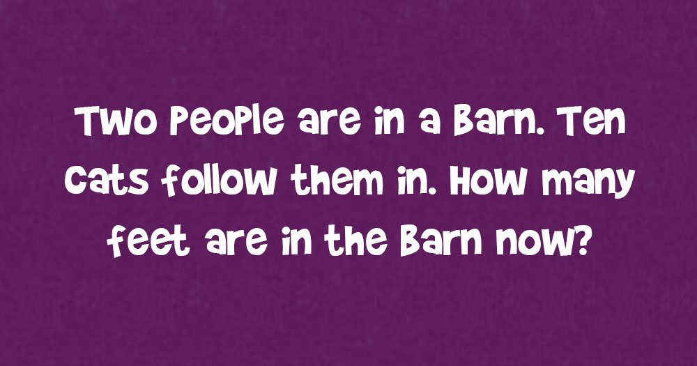 Two People Are In A Barn. Ten Cats Follow Them In. How Many Feet Are In The Barn Now?