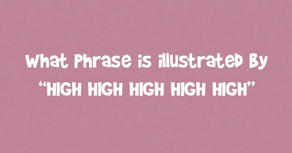 "What Phrase Is Illustrated by ""High High High High High""?"