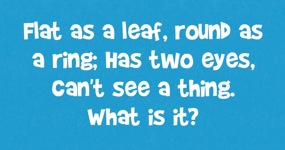 Flat as a Leaf, Round as a Ring: Has Two Eyes, Can't See a Thing. What is it?T