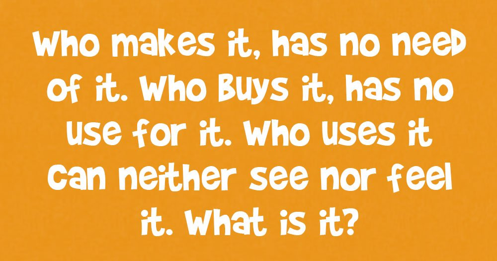 Who Makes it, Has no Need of it. Who Buys it, Has no Use for it. Who Uses it Can Neither See nor Feel it. What is it?