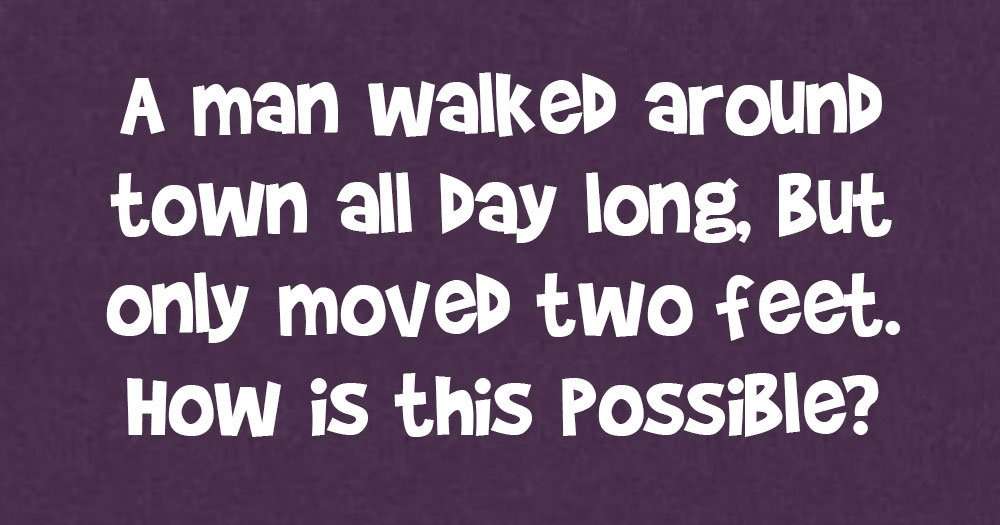 A Man Walked Around Town all Day Long, but Only Moved Two Feet. How is this Possible?