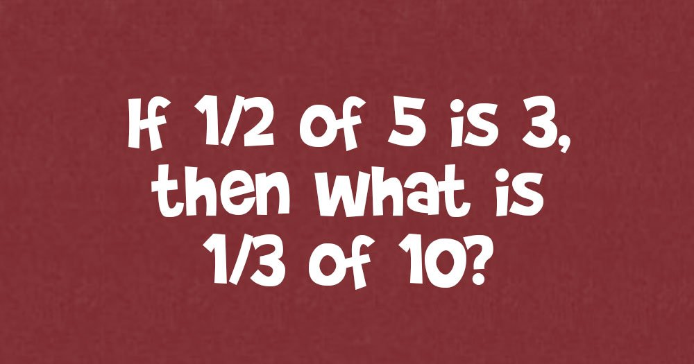 if 1/2 of 5 is 3, Then What Is 1/3 of 10?