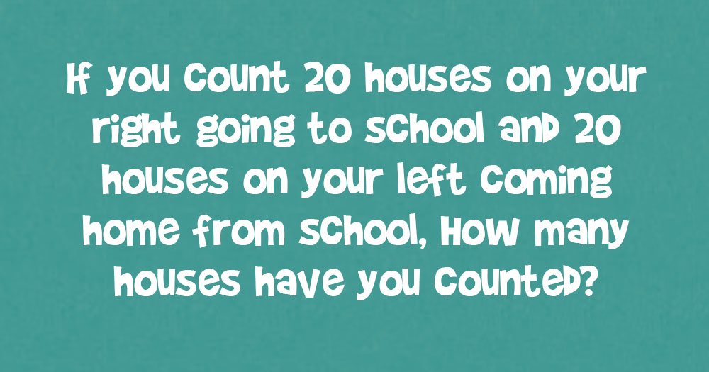 If You Count 20 Houses on Your Right Going to School & 20 On Your Left Coming Home From School, How Many Houses Have You Counted?
