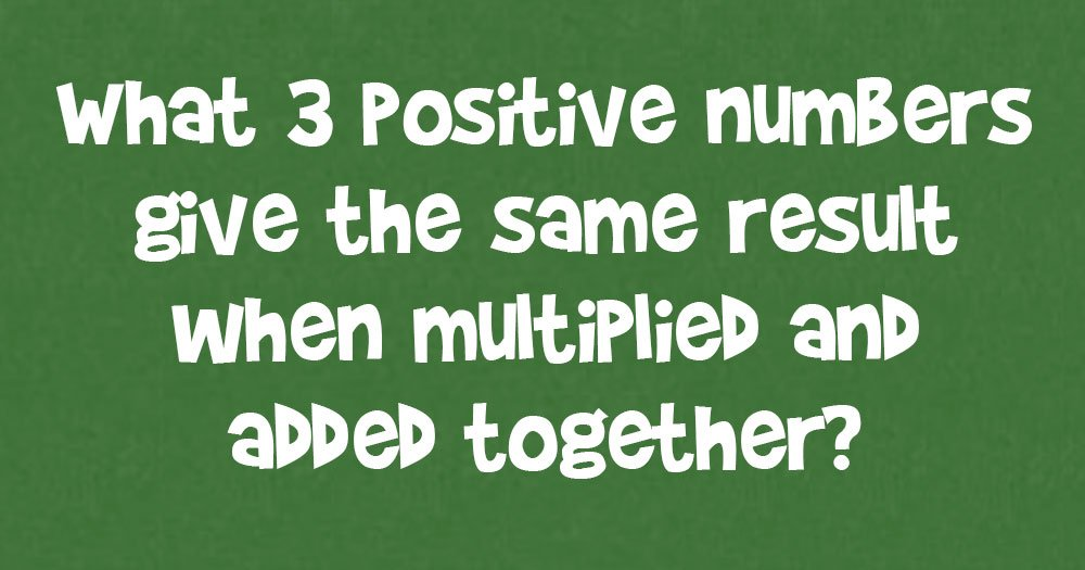 What 3 Positive Numbers Give The Same Result When Multiplied And Added Together?