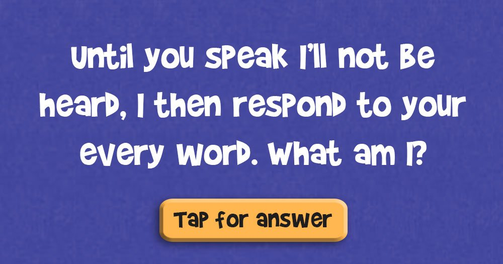 Until You Speak I'll not Be Heard, I then Respond to Your Every Word. What Am I?