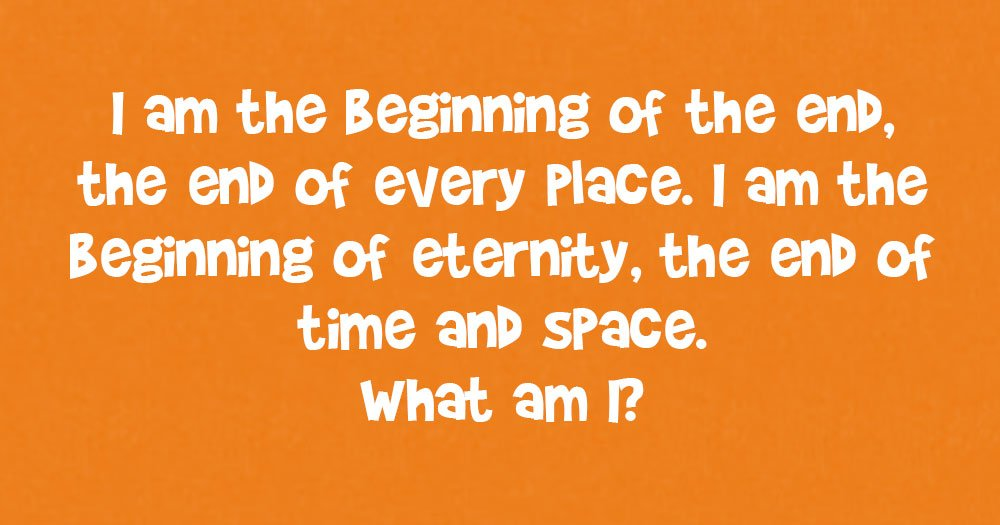 I am the Beginning of the End, the End of Every Place. I am The Beginning of Eternity, the End of Time and Space. What Am I?