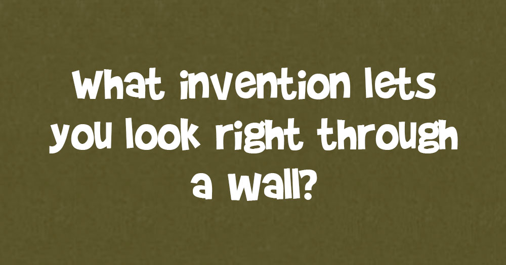 What Invention Let's You Look Right Through a Wall?