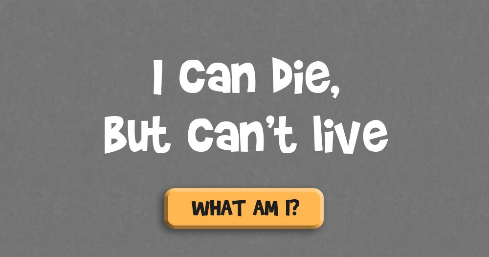 I Can Die, But Can't Live. Who Am I?
