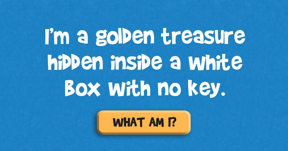 I'm a Golden Treasure Hidden Inside a White Box with no Key. What Am I?