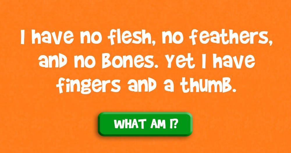 I Have no Flesh, no Feathers, and no Bones. Yet I Have Fingers and a Thumb. What Am I?