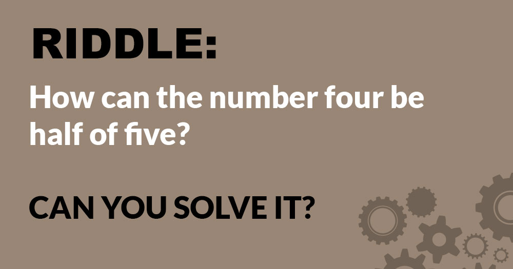 Riddle: How Can the Number Four be Half of Five?