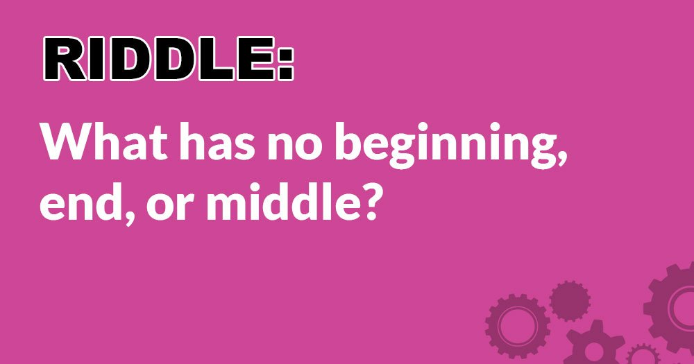Riddle: What Has No Beginning, End, or Middle?