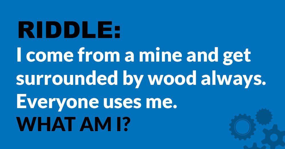 Riddle: I Come from a Mine and Get Surrounded by Wood. What Am I?