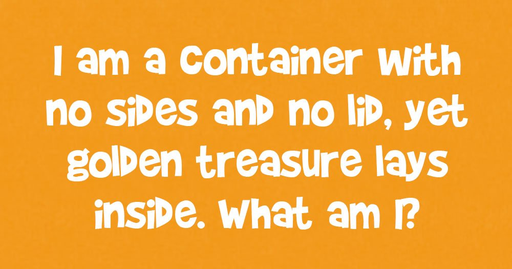 I am a Container with no Sides and no Lid, Yet a Golden Treasure Lies Inside Me