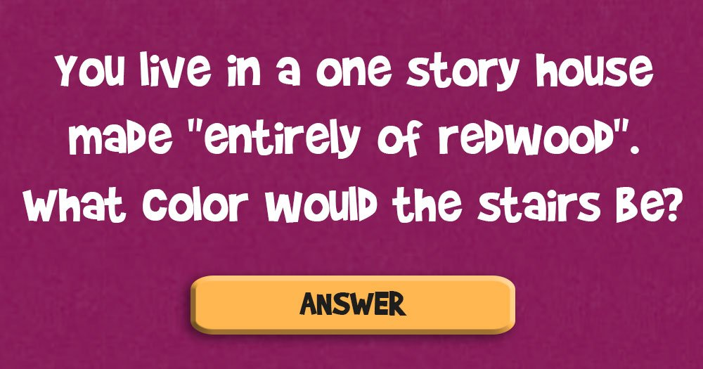 """You Live in a One Story House Made """"Entirely of Redwood"""" What Color Would the Stairs be?"""