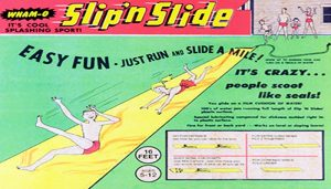 The slip n' slide is one Wham-O toy still pretty popular today